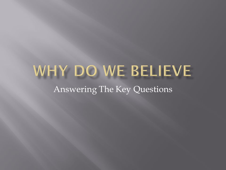  Knowing that we believe is the first step. Knowing why we believe is the next step.