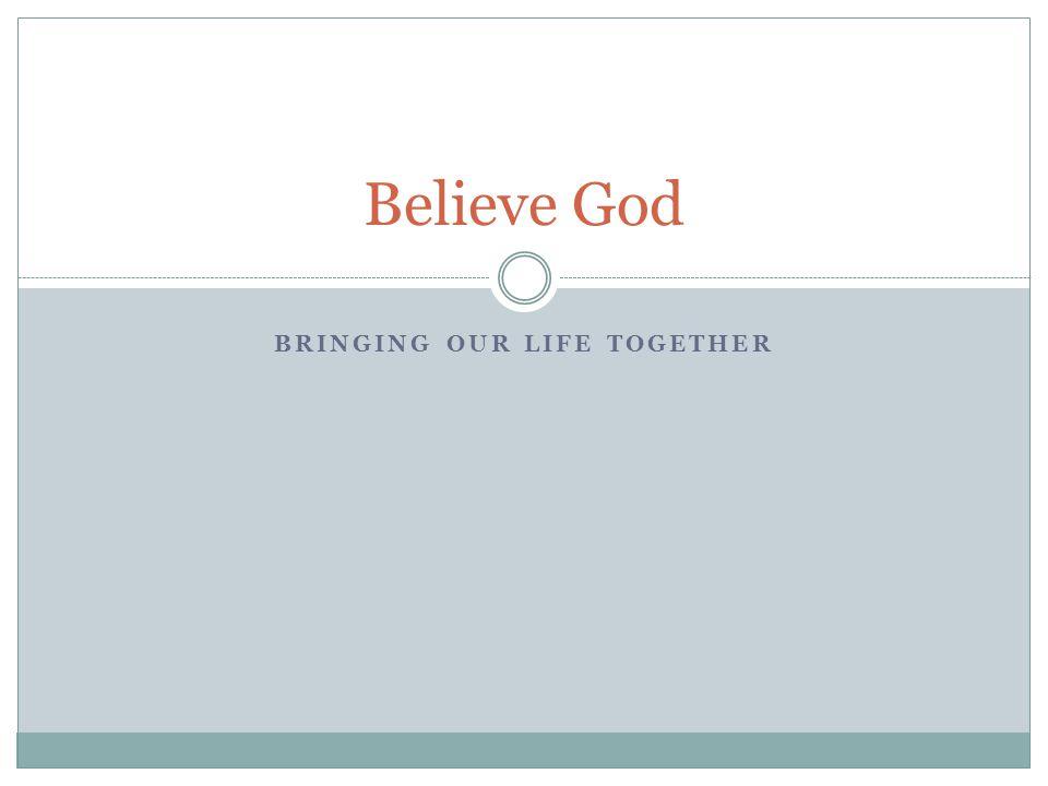 BRINGING OUR LIFE TOGETHER Believe God