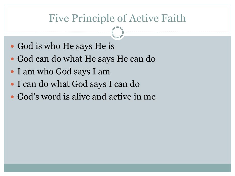 Five Principle of Active Faith God is who He says He is God can do what He says He can do I am who God says I am I can do what God says I can do God s word is alive and active in me