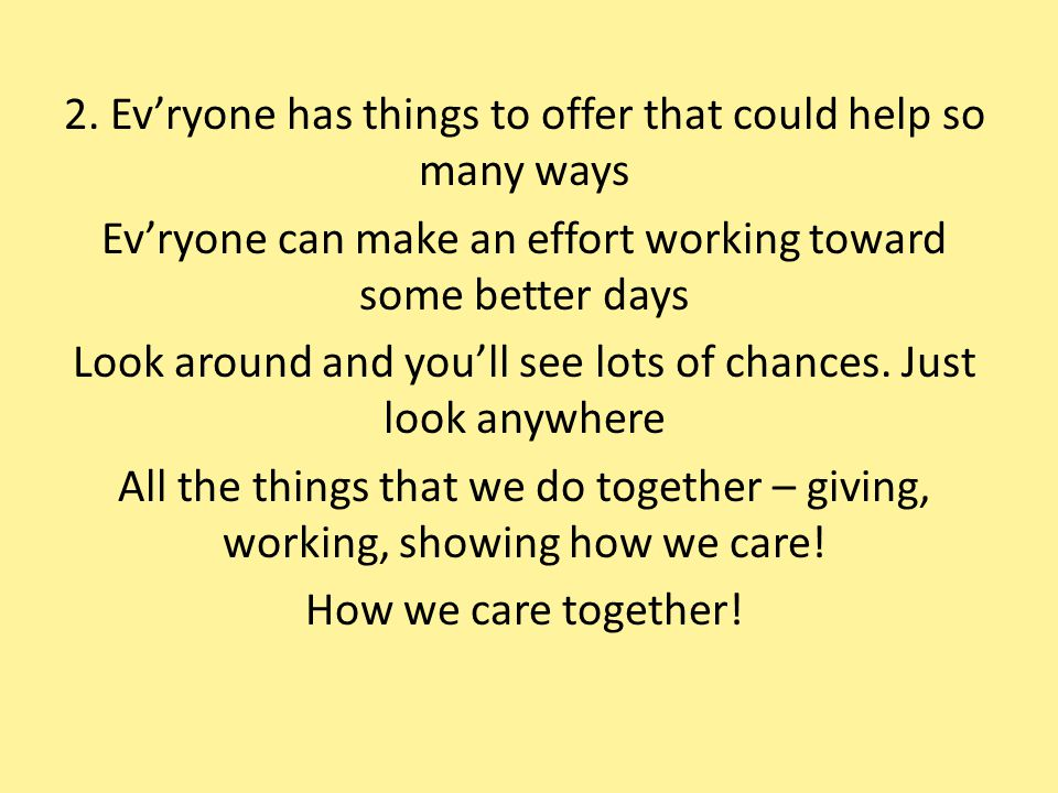 2. Ev'ryone has things to offer that could help so many ways Ev'ryone can make an effort working toward some better days Look around and you'll see lo