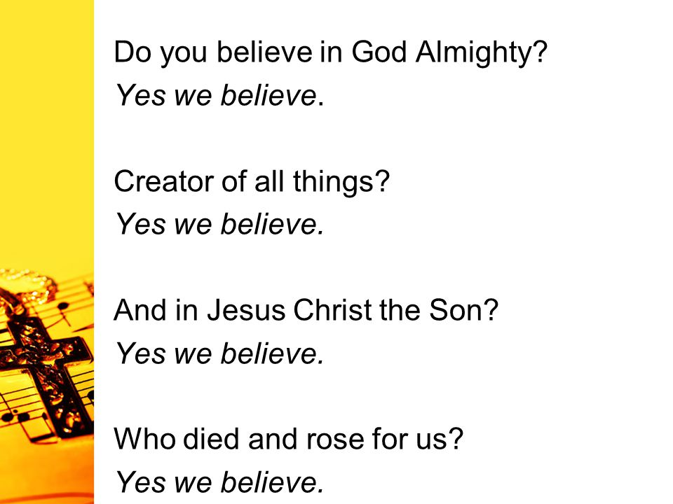 Do you believe in God Almighty? Yes we believe. Creator of all things? Yes we believe. And in Jesus Christ the Son? Yes we believe. Who died and rose