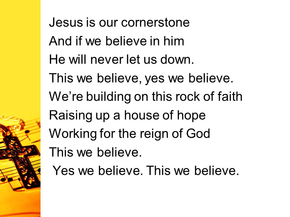 Jesus is our cornerstone And if we believe in him He will never let us down. This we believe, yes we believe. We're building on this rock of faith Rai