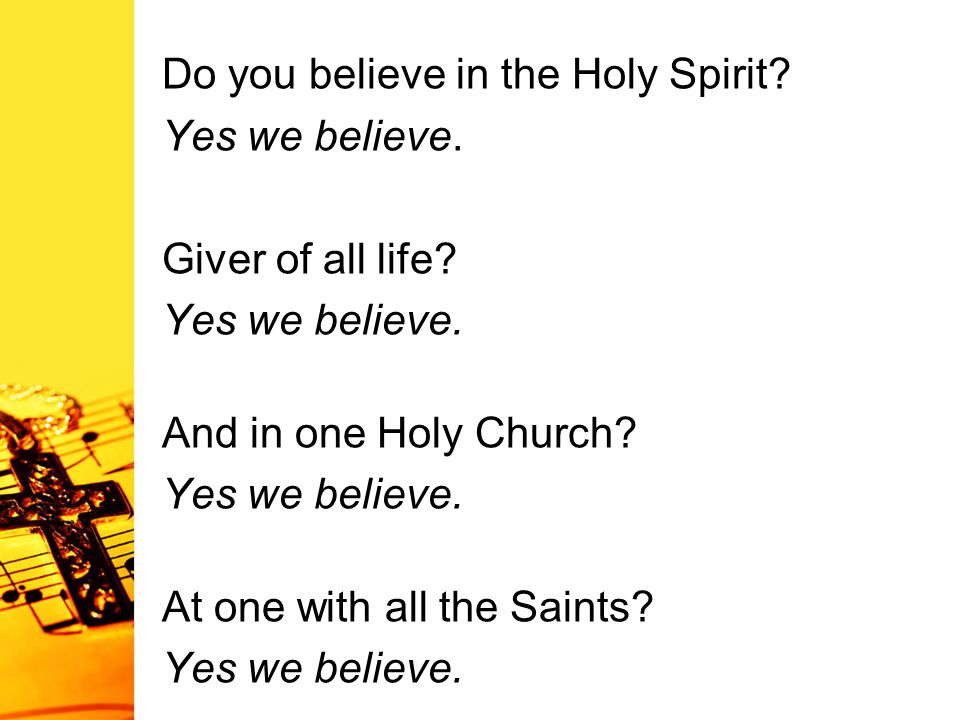 Do you believe in the Holy Spirit? Yes we believe. Giver of all life? Yes we believe. And in one Holy Church? Yes we believe. At one with all the Sain