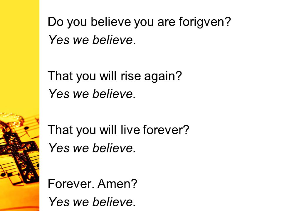 Do you believe you are forigven. Yes we believe. That you will rise again.