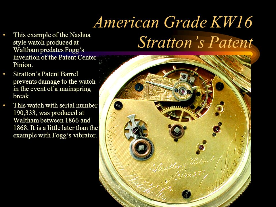 American Grade KW16 Stratton's Patent This example of the Nashua style watch produced at Waltham predates Fogg's invention of the Patent Center Pinion