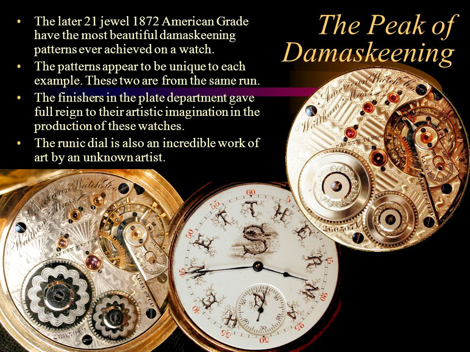 The Peak of Damaskeening The later 21 jewel 1872 American Grade have the most beautiful damaskeening patterns ever achieved on a watch. The patterns a