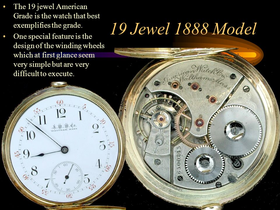 19 Jewel 1888 Model The 19 jewel American Grade is the watch that best exemplifies the grade. One special feature is the design of the winding wheels