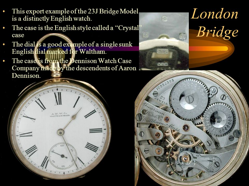 "London Bridge This export example of the 23J Bridge Model is a distinctly English watch. The case is the English style called a ""Crystal"" case The dia"