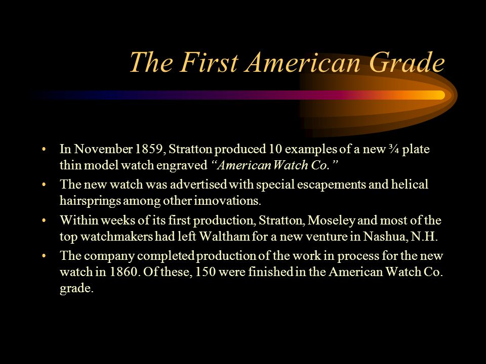 "The First American Grade In November 1859, Stratton produced 10 examples of a new ¾ plate thin model watch engraved ""American Watch Co."" The new watch"