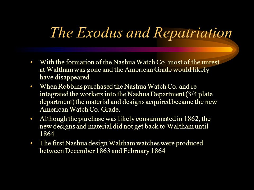 The Exodus and Repatriation With the formation of the Nashua Watch Co. most of the unrest at Waltham was gone and the American Grade would likely have