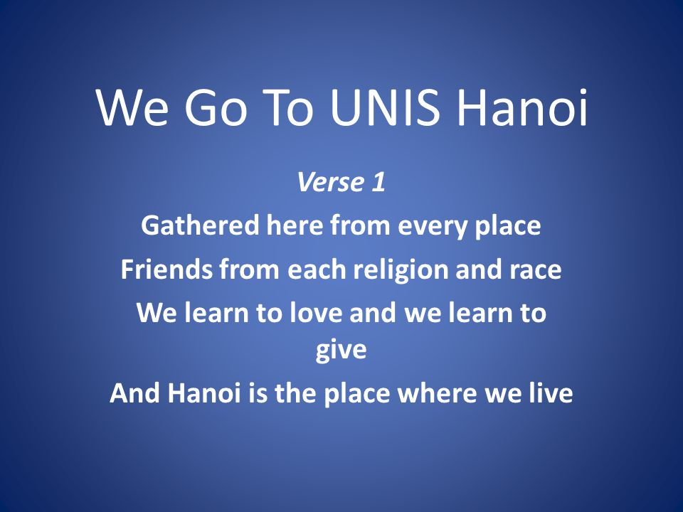 We Go To UNIS Hanoi Verse 1 Gathered here from every place Friends from each religion and race We learn to love and we learn to give And Hanoi is the