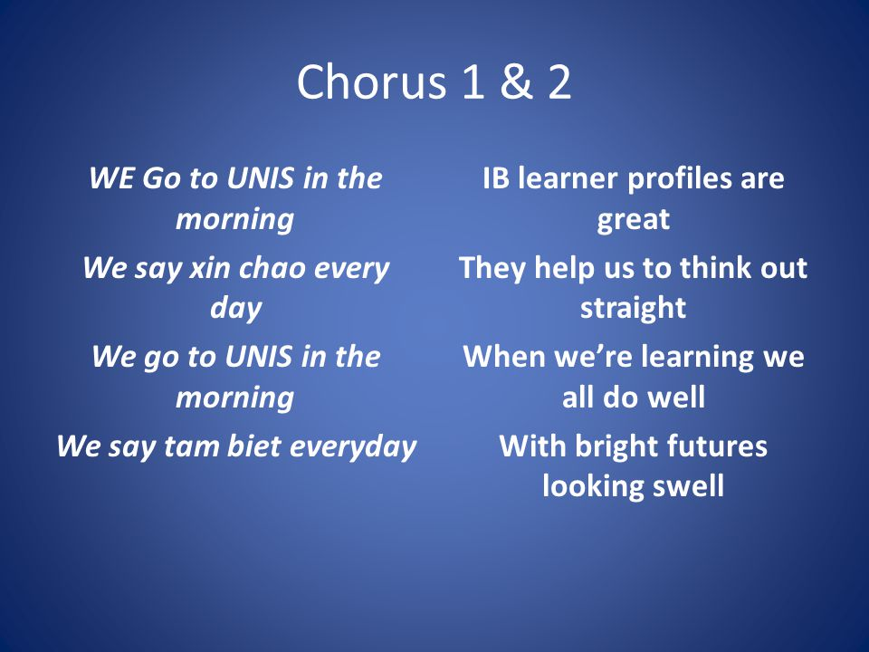 Chorus 1 & 2 WE Go to UNIS in the morning We say xin chao every day We go to UNIS in the morning We say tam biet everyday IB learner profiles are great They help us to think out straight When we're learning we all do well With bright futures looking swell