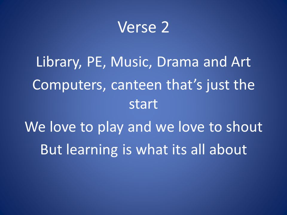 Verse 2 Library, PE, Music, Drama and Art Computers, canteen that's just the start We love to play and we love to shout But learning is what its all a
