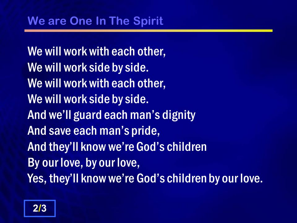 We are One In The Spirit We will walk with each other, We will walk hand in hand.
