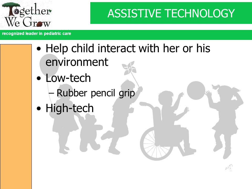 recognized leader in pediatric care ASSISTIVE TECHNOLOGY Help child interact with her or his environment Low-tech –Rubber pencil grip High-tech
