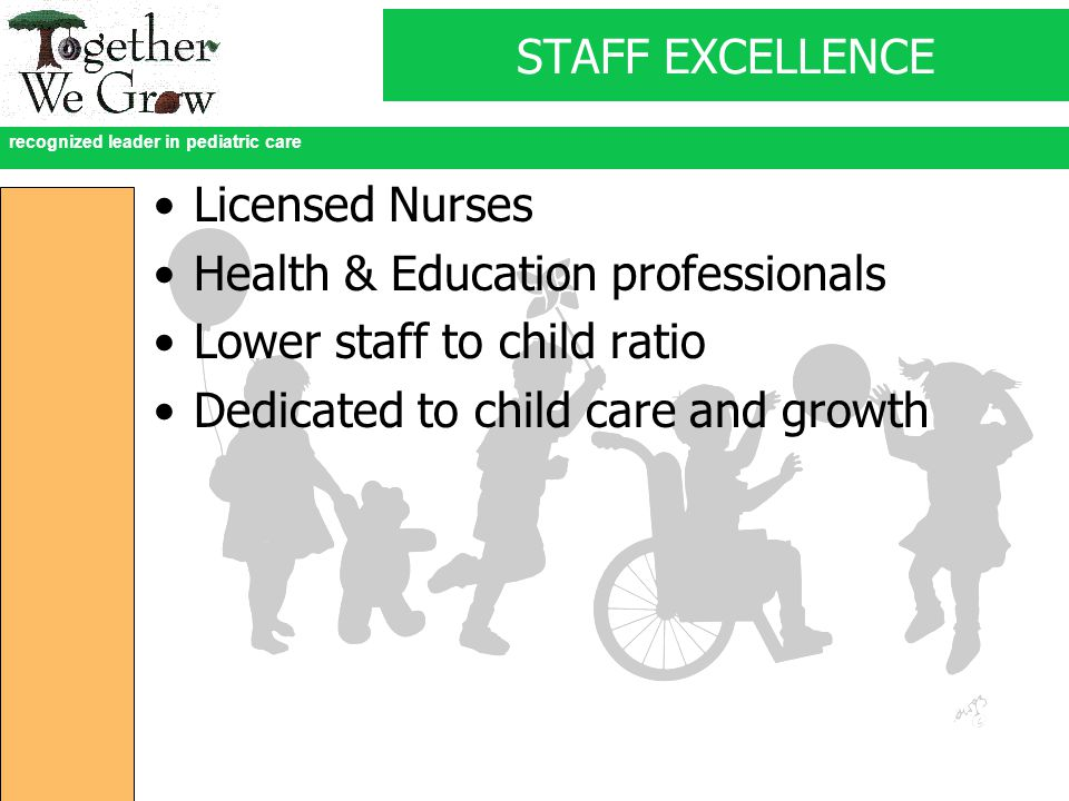 recognized leader in pediatric care STAFF EXCELLENCE Licensed Nurses Health & Education professionals Lower staff to child ratio Dedicated to child care and growth
