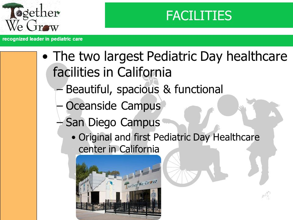 recognized leader in pediatric care FACILITIES The two largest Pediatric Day healthcare facilities in California –Beautiful, spacious & functional –Oceanside Campus –San Diego Campus Original and first Pediatric Day Healthcare center in California