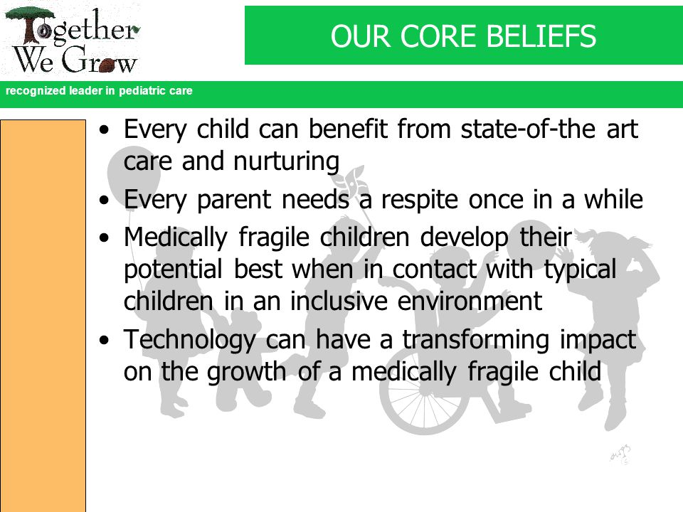 recognized leader in pediatric care OUR CORE BELIEFS Every child can benefit from state-of-the art care and nurturing Every parent needs a respite once in a while Medically fragile children develop their potential best when in contact with typical children in an inclusive environment Technology can have a transforming impact on the growth of a medically fragile child