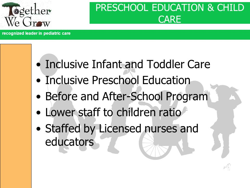 recognized leader in pediatric care PRESCHOOL EDUCATION & CHILD CARE Inclusive Infant and Toddler Care Inclusive Preschool Education Before and After-School Program Lower staff to children ratio Staffed by Licensed nurses and educators
