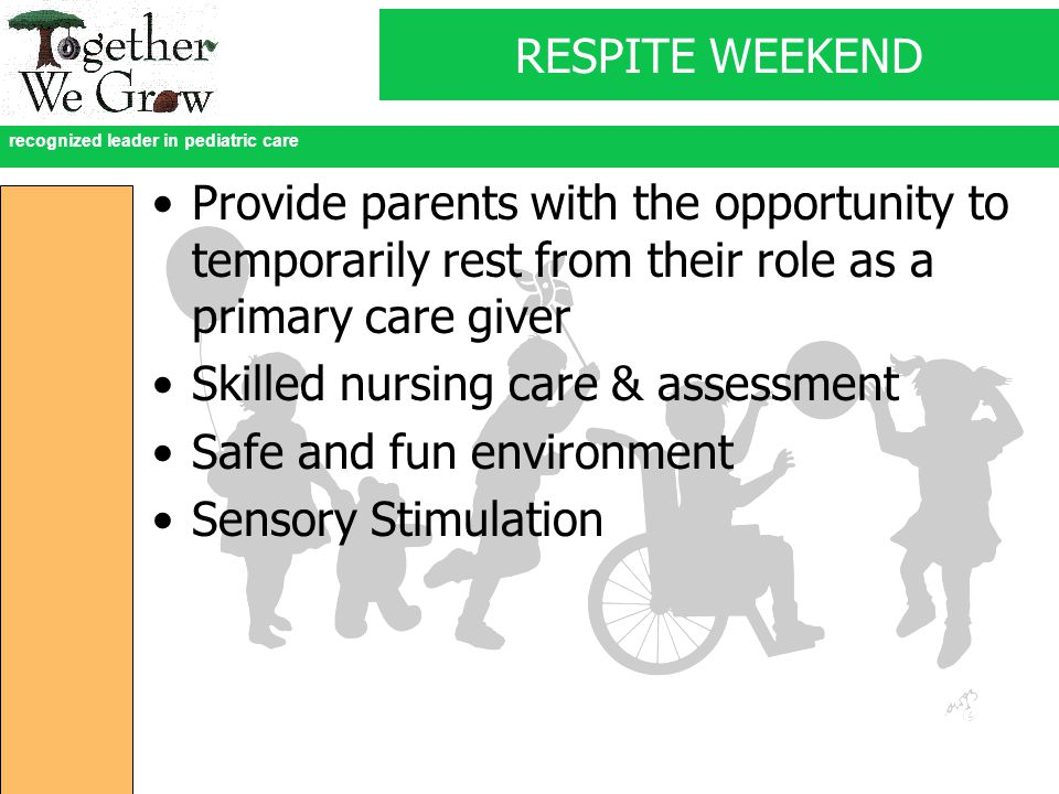 recognized leader in pediatric care RESPITE WEEKEND Provide parents with the opportunity to temporarily rest from their role as a primary care giver Skilled nursing care & assessment Safe and fun environment Sensory Stimulation