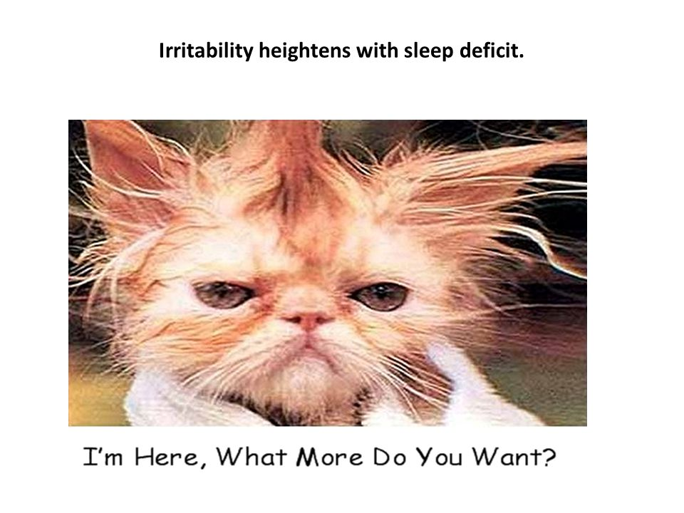Irritability heightens with sleep deficit.