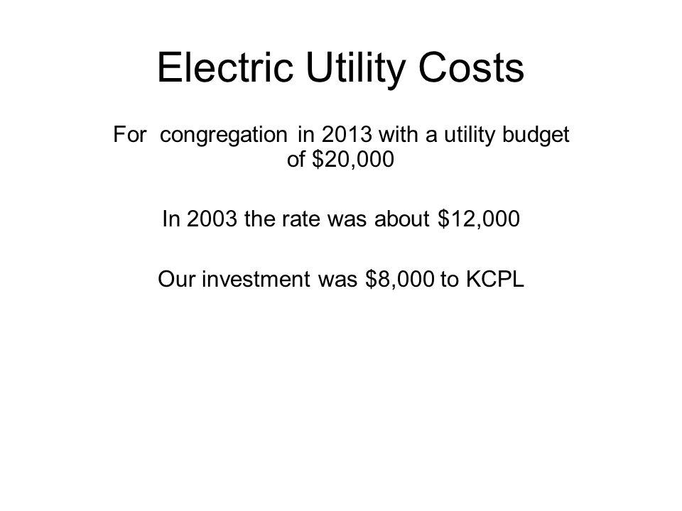 Electric Utility Costs For congregation in 2013 with a utility budget of $20,000 In 2003 the rate was about $12,000 Our investment was $8,000 to KCPL