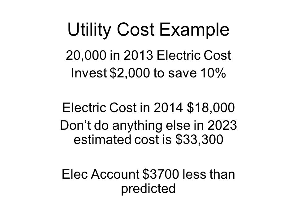 Utility Cost Example 20,000 in 2013 Electric Cost Invest $2,000 to save 10% Electric Cost in 2014 $18,000 Don't do anything else in 2023 estimated cost is $33,300 Elec Account $3700 less than predicted
