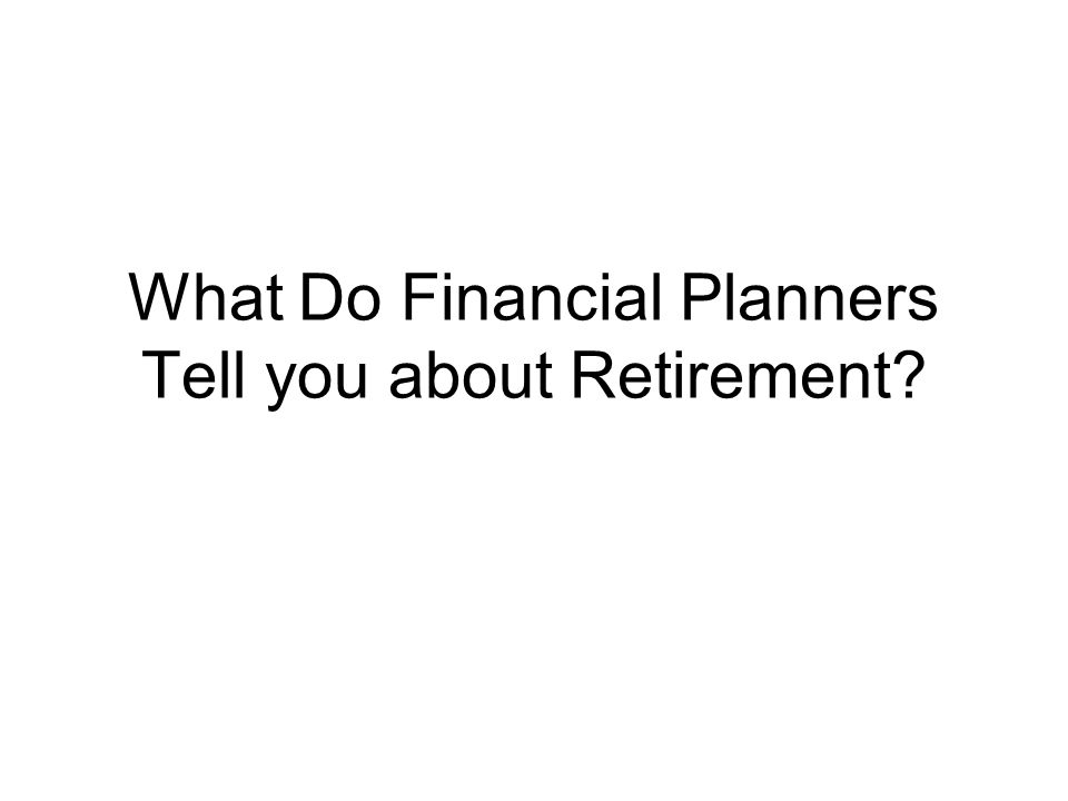 What Do Financial Planners Tell you about Retirement