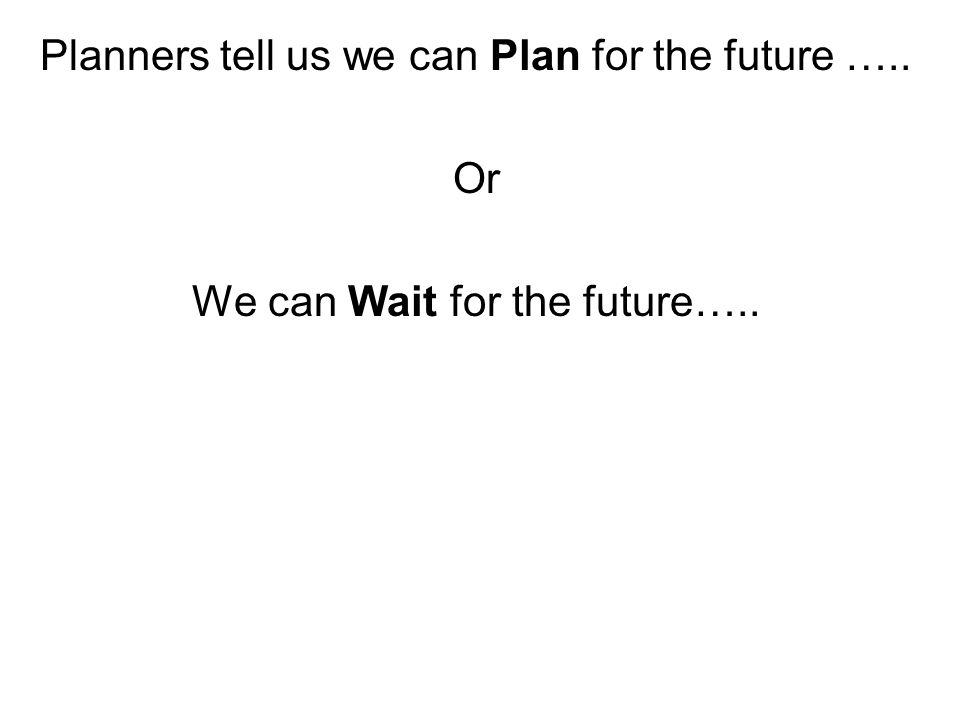 Planners tell us we can Plan for the future ….. Or We can Wait for the future…..
