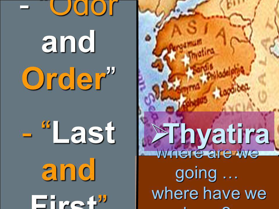 W here are we going … where have we been - Odor and Order - Last and First  Thyatira
