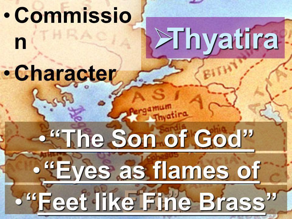 Commissio n Character  Thyatira Eyes as flames of Fire Eyes as flames of Fire Feet like Fine Brass Feet like Fine Brass The Son of God The Son of God