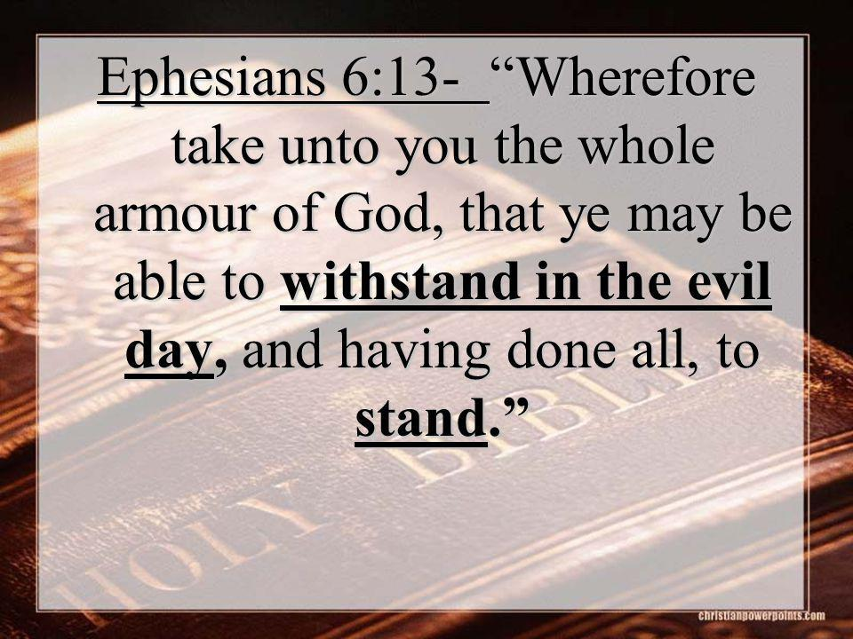 Ephesians 6:13- Wherefore take unto you the whole armour of God, that ye may be able to withstand in the evil day, and having done all, to stand.