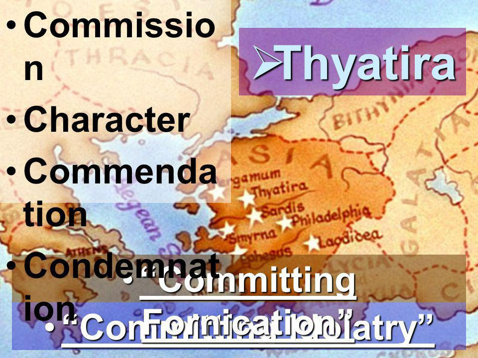  Thyatira Committing Idolatry Committing Idolatry Committing Fornication Committing Fornication Commissio n Character Commenda tion Condemnat ion