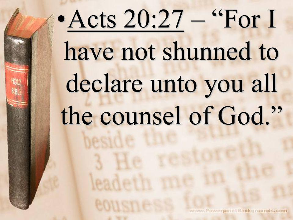 Acts 20:27 – For I have not shunned to declare unto you all the counsel of God. Acts 20:27 – For I have not shunned to declare unto you all the counsel of God.