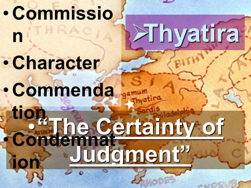  Thyatira The Certainty of Judgment The Certainty of Judgment Commissio n Character Commenda tion Condemnat ion