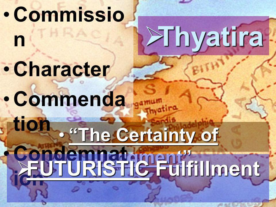  Thyatira The Certainty of Judgment The Certainty of Judgment Commissio n Character Commenda tion Condemnat ion  FUTURISTIC Fulfillment