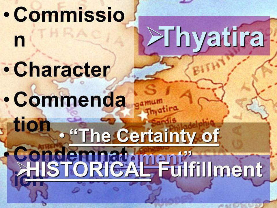  Thyatira The Certainty of Judgment The Certainty of Judgment Commissio n Character Commenda tion Condemnat ion  HISTORICAL Fulfillment