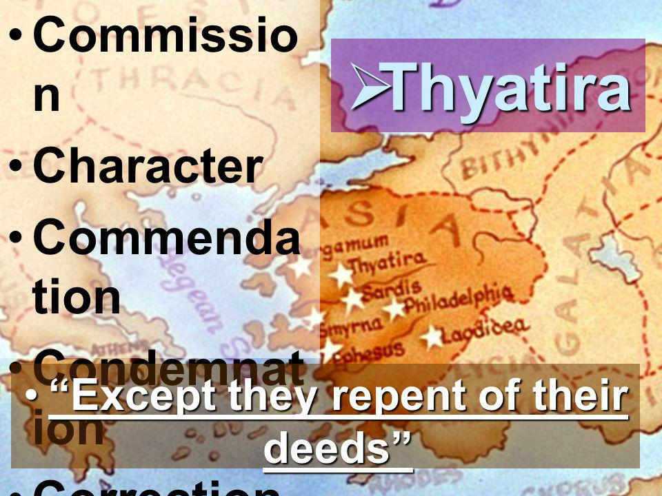 Commissio n Character Commenda tion Condemnat ion Correction  Thyatira Except they repent of their deeds Except they repent of their deeds