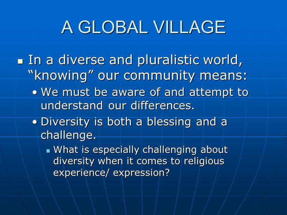 "A GLOBAL VILLAGE In a diverse and pluralistic world, ""knowing"" our community means: In a diverse and pluralistic world, ""knowing"" our community means:"