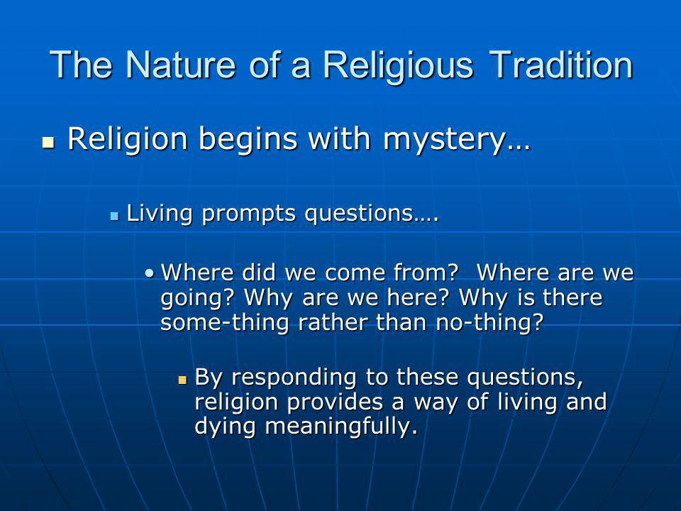 The Nature of a Religious Tradition Religion begins with mystery… Religion begins with mystery… Living prompts questions…. Living prompts questions….
