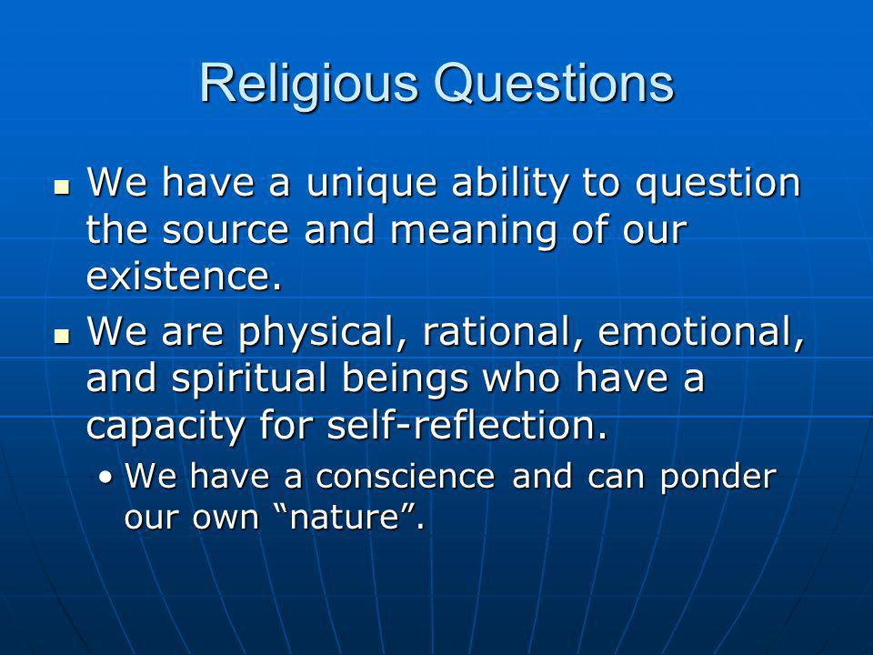 Religious Questions We have a unique ability to question the source and meaning of our existence. We have a unique ability to question the source and