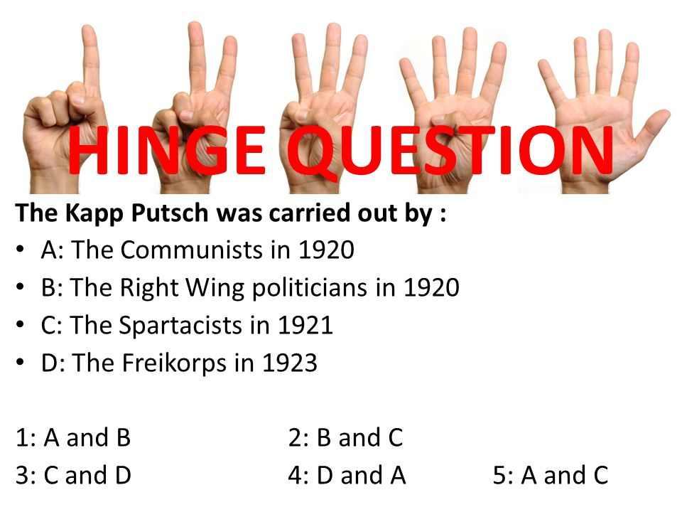 HINGE QUESTION The Kapp Putsch was carried out by : A: The Communists in 1920 B: The Right Wing politicians in 1920 C: The Spartacists in 1921 D: The Freikorps in 1923 1: A and B2: B and C 3: C and D4: D and A5: A and C