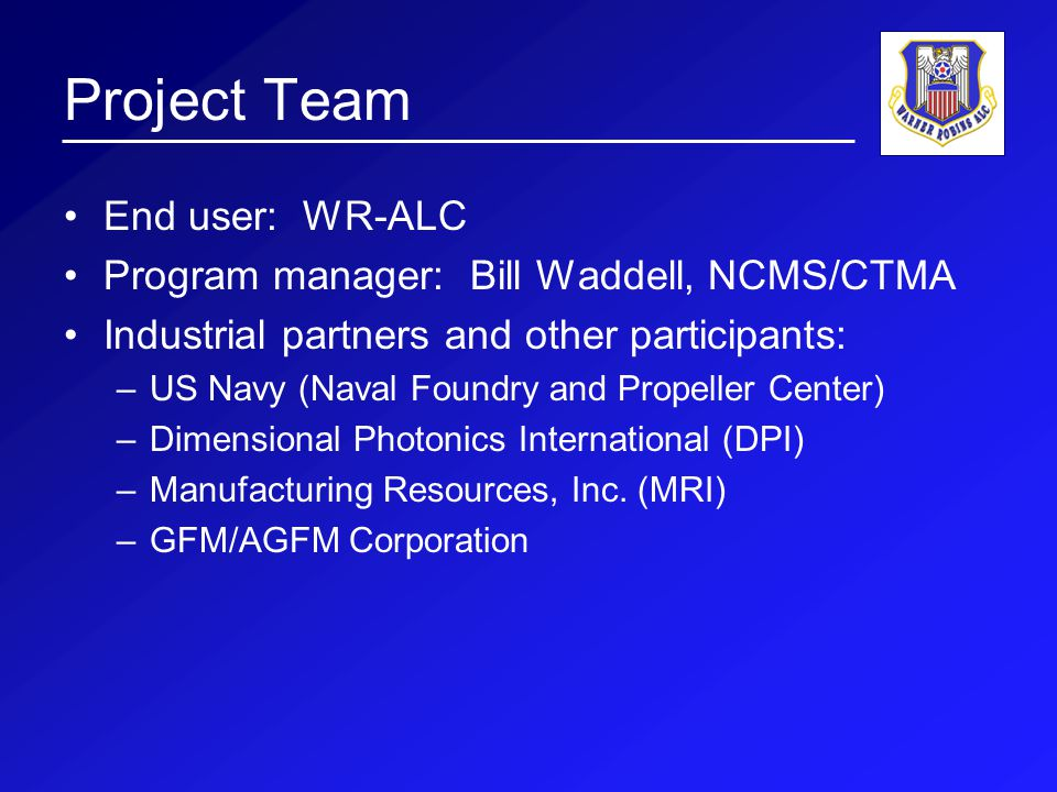 Project Team End user: WR-ALC Program manager: Bill Waddell, NCMS/CTMA Industrial partners and other participants: –US Navy (Naval Foundry and Propeller Center) –Dimensional Photonics International (DPI) –Manufacturing Resources, Inc.
