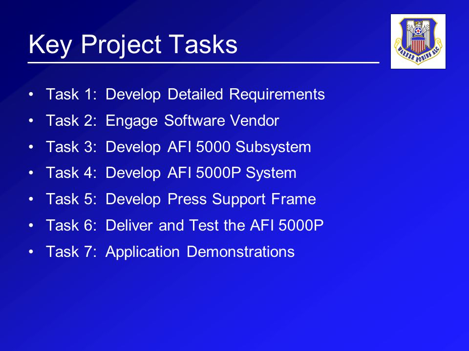 Key Project Tasks Task 1: Develop Detailed Requirements Task 2: Engage Software Vendor Task 3: Develop AFI 5000 Subsystem Task 4: Develop AFI 5000P System Task 5: Develop Press Support Frame Task 6: Deliver and Test the AFI 5000P Task 7: Application Demonstrations
