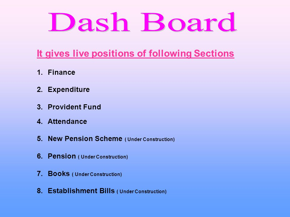 It gives live positions of following Sections 1.Finance 2.Expenditure 3.Provident Fund 4.Attendance 5.New Pension Scheme ( Under Construction) 6.Pension ( Under Construction) 7.Books ( Under Construction) 8.Establishment Bills ( Under Construction)
