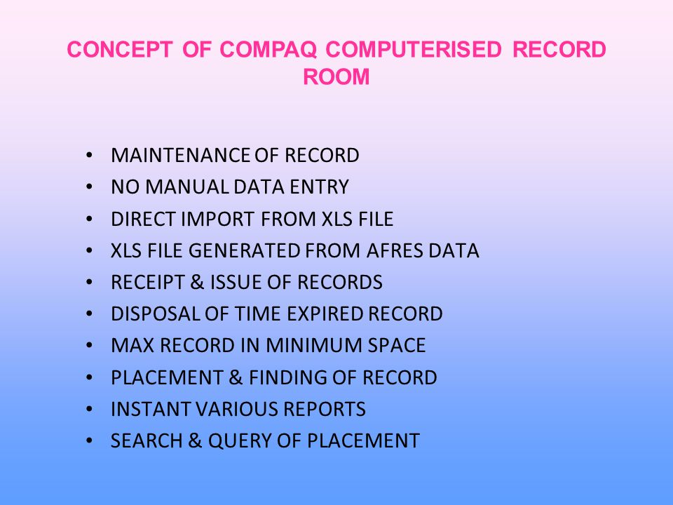 CONCEPT OF COMPAQ COMPUTERISED RECORD ROOM MAINTENANCE OF RECORD NO MANUAL DATA ENTRY DIRECT IMPORT FROM XLS FILE XLS FILE GENERATED FROM AFRES DATA RECEIPT & ISSUE OF RECORDS DISPOSAL OF TIME EXPIRED RECORD MAX RECORD IN MINIMUM SPACE PLACEMENT & FINDING OF RECORD INSTANT VARIOUS REPORTS SEARCH & QUERY OF PLACEMENT