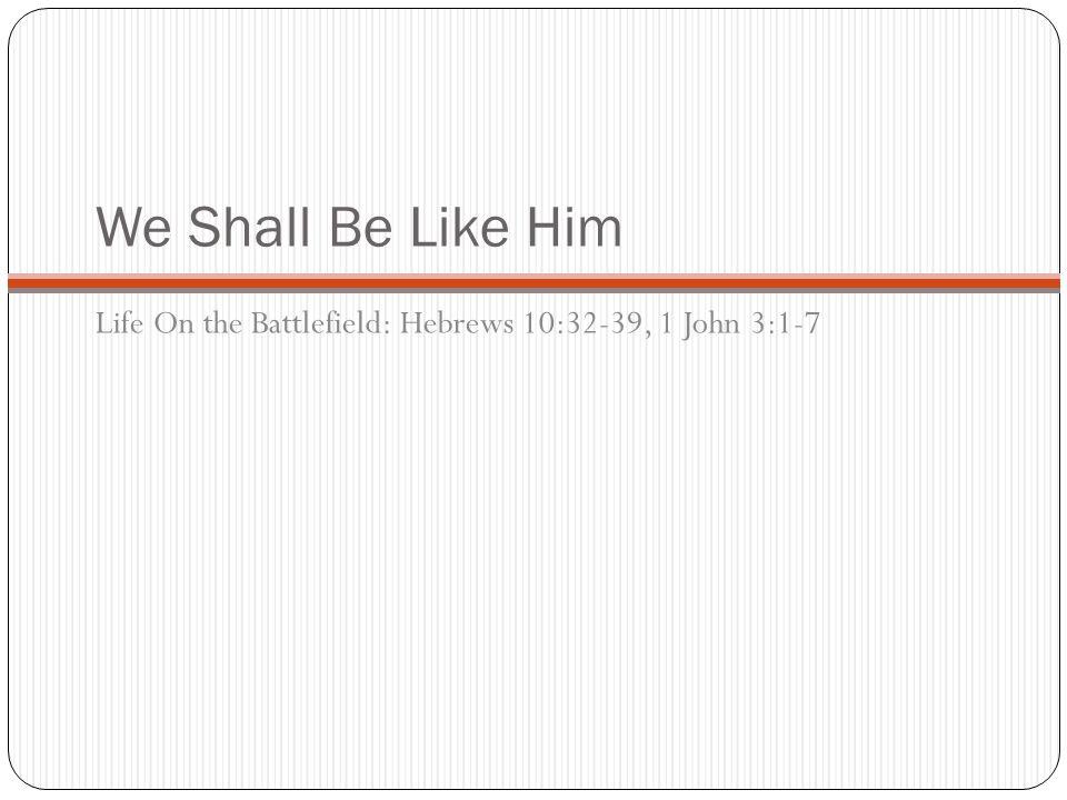 We Shall Be Like Him Life On the Battlefield: Hebrews 10:32-39, 1 John 3:1-7