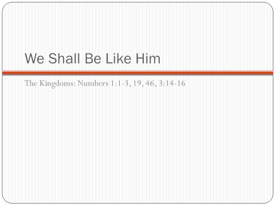 We Shall Be Like Him The Kingdoms: Numbers 1:1-3, 19, 46, 3:14-16