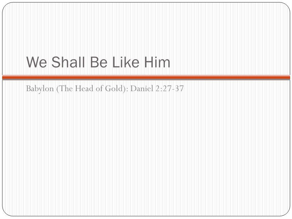 We Shall Be Like Him Babylon (The Head of Gold): Daniel 2:27-37