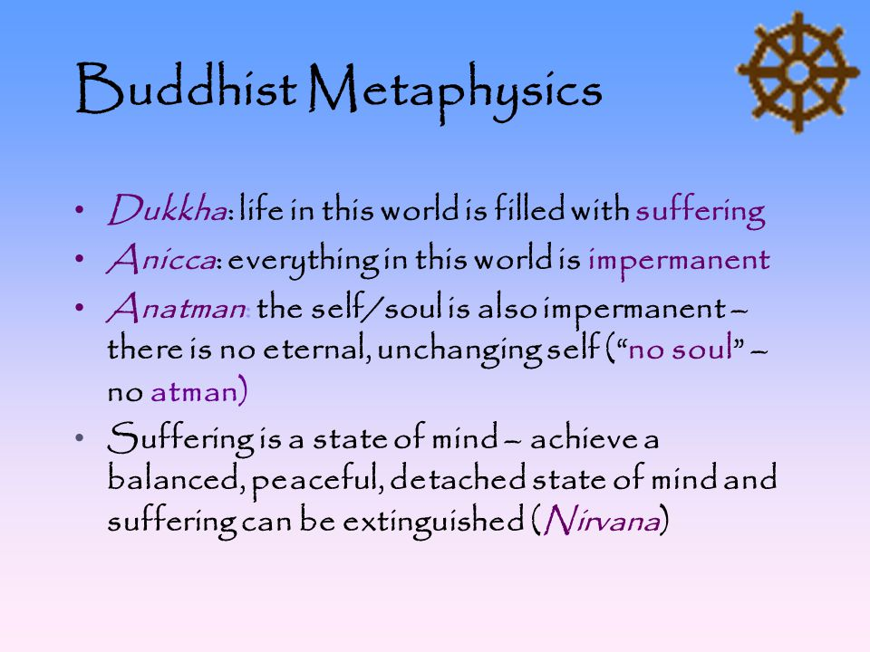 Buddhist Metaphysics Dukkha: life in this world is filled with suffering Anicca: everything in this world is impermanent Anatman: the self/soul is als